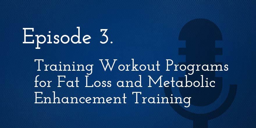 Episode 3. Training Workout Programs for Fat Loss and Metabolic Enhancement Training