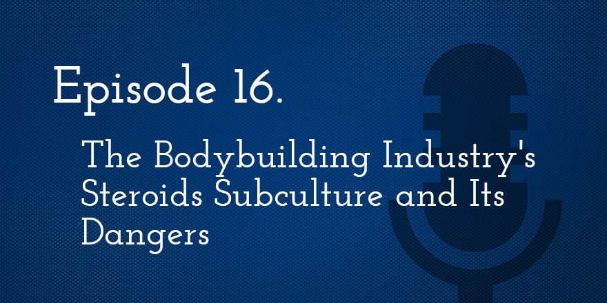 Episode 16. The Bodybuilding Industry's Steroids Subculture and Its Dangers