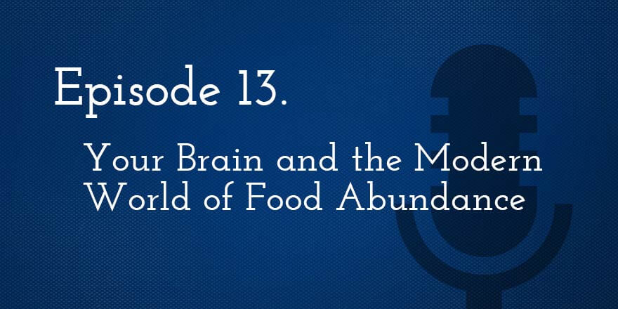 Episode 13. Your Brain and the Modern World of Food Abundance
