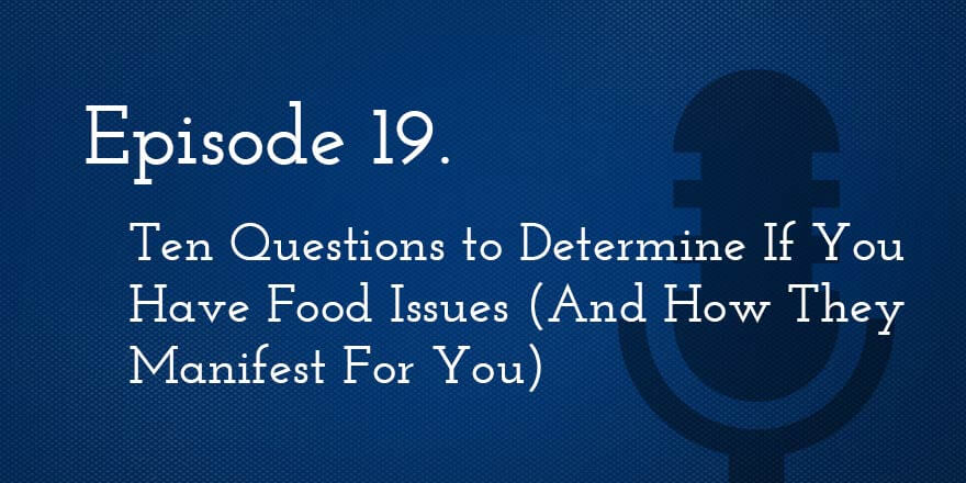 Episode 19. Ten Questions to Determine If You Have Food Issues (And How They Manifest For You)