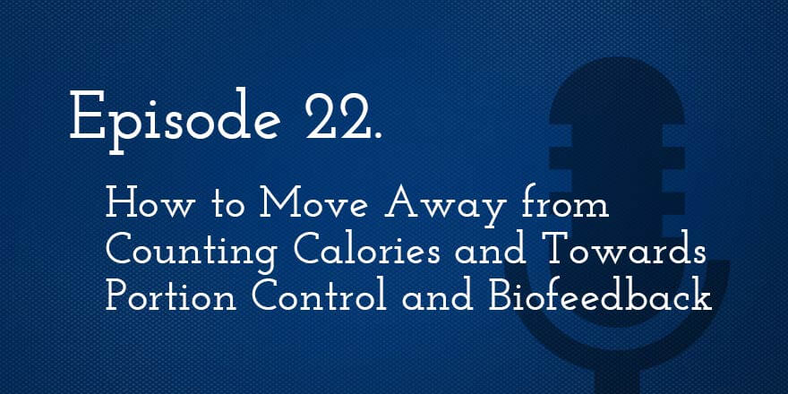 Episode 22. How to Move Away from Counting Calories and Towards Portion Control and Biofeedback