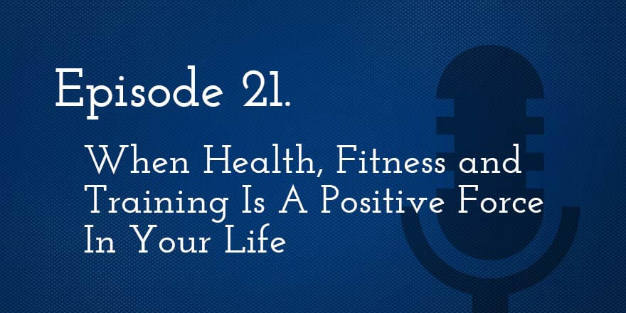 Episode 21. When Health, Fitness and Training is a Positive Force in Your Life