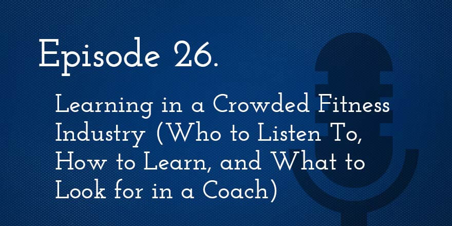 Episode 26. Learning in a Crowded Fitness Industry: Who to Listen to, How to Learn, and What to Look for in a Coach