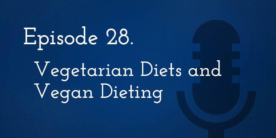 Episode 28. Vegetarian Diets and Vegan Dieting