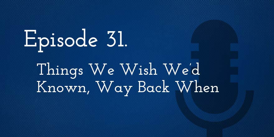 Episode 31. Things We Wish We'd Known, Way Back When