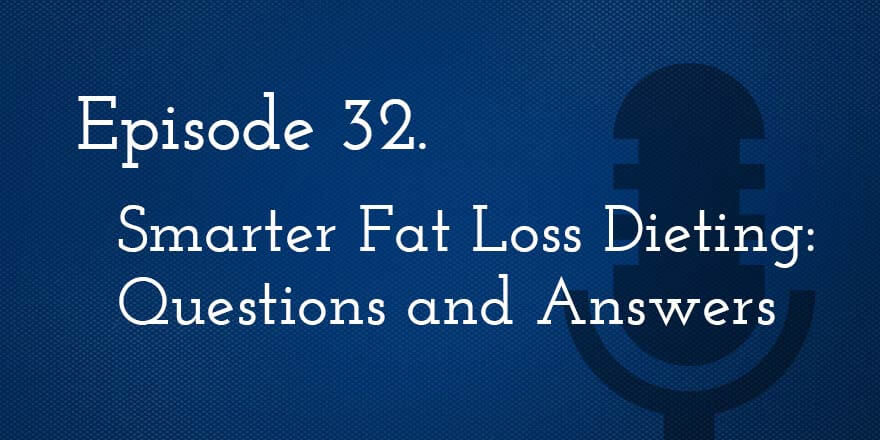 Episode 32. Smarter Fat Loss Dieting: Question and Answer