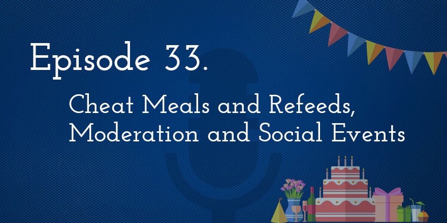 Episode 33. Cheat Meals and Refeeds, Moderation and Social Events