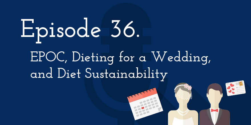 Episode 36. EPOC, Dieting for a Wedding, and Diet Sustainability