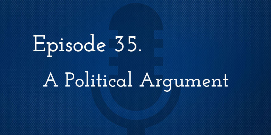 Episode 35. A Political Argument
