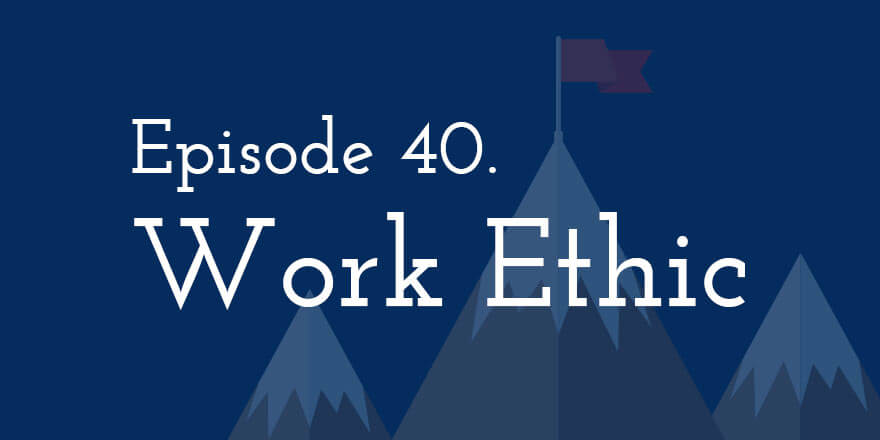 Episode 40. Work Ethic