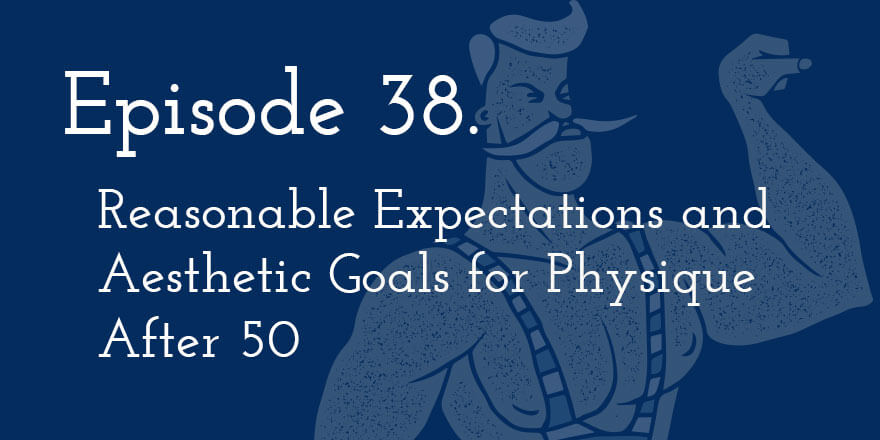 Episode 38. Reasonable Expectations and Aesthetic Goals for Physique After 50