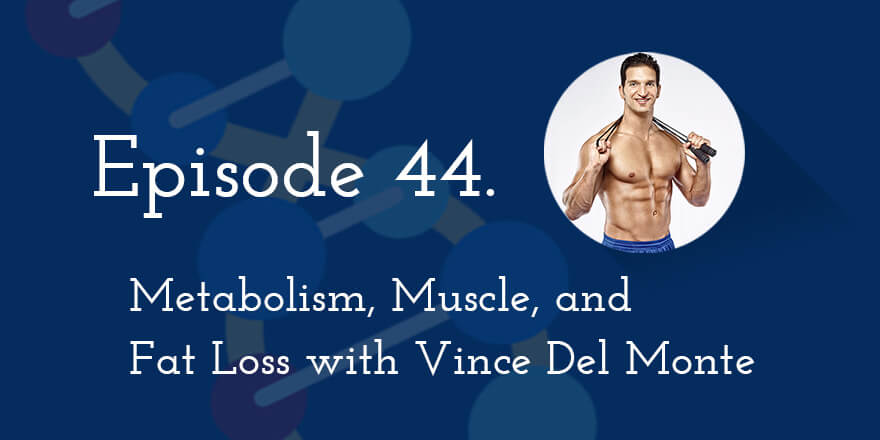 Episode 44. Metabolism, Muscle, and Fat Loss with Vince Del Monte