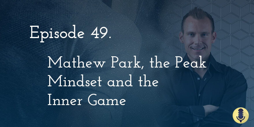 Episode 49. Mathew Park, the Peak Mindset and the Inner Game