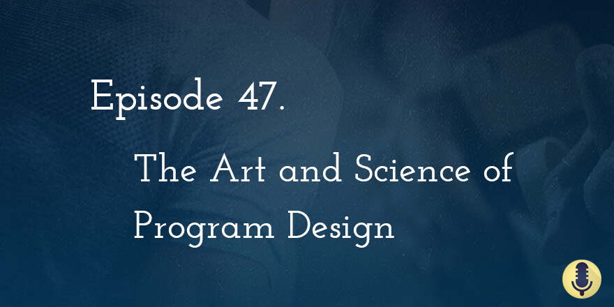 Episode 47. The Art and Science of Program Design