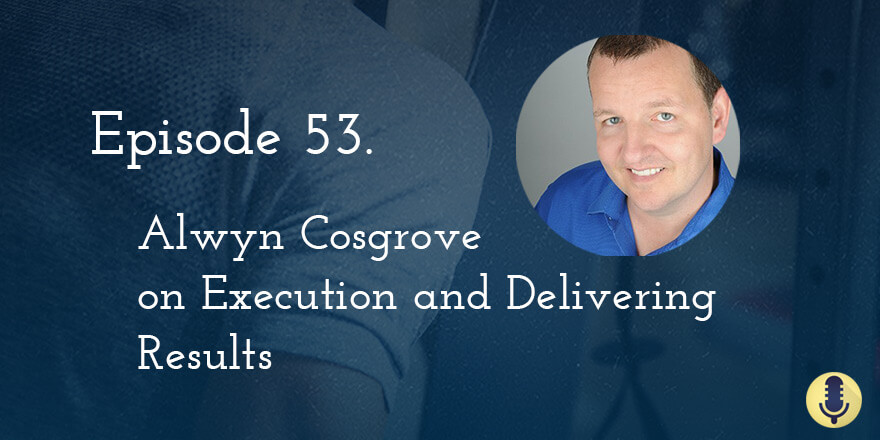 Episode 53. Alwyn Cosgrove on Execution and Delivering Results