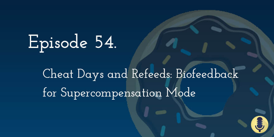 Episode 54. Cheat Days and Refeeds: Biofeedback for Supercompensation Mode