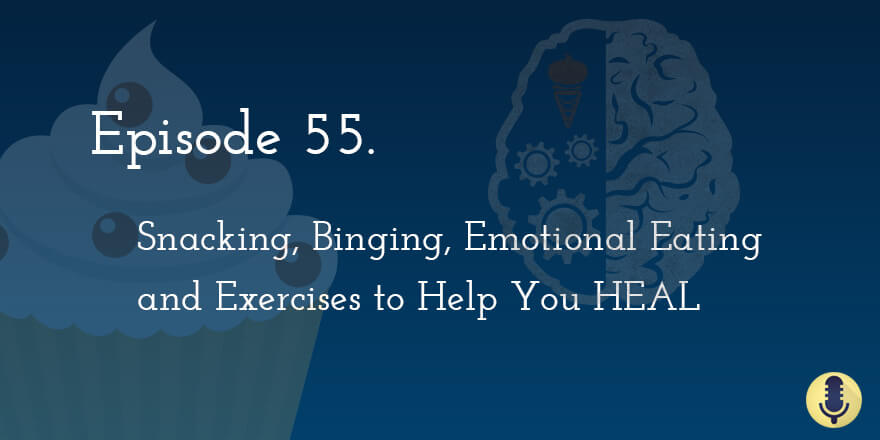 Episode 55. Snacking, Binging, Emotional Eating and Exercises to Help You HEAL