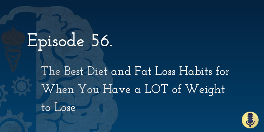 Episode 56. The Best Diet and Fat Loss Habits When You Have a LOT of Weight to Lose