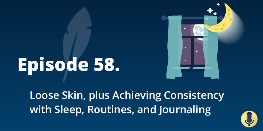 Episode 58. Loose Skin, plus Achieving Consistency with Sleep, Routines, and Journaling
