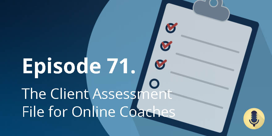 Episode 71. The Client Assessment File for Online Coaches