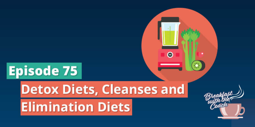 Episode 75. Detox Diets, Cleanses and Elimination Diets