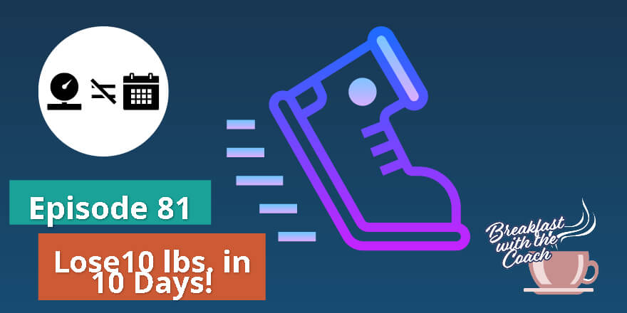Episode 81. Lose 10 lbs. in 10 Days!