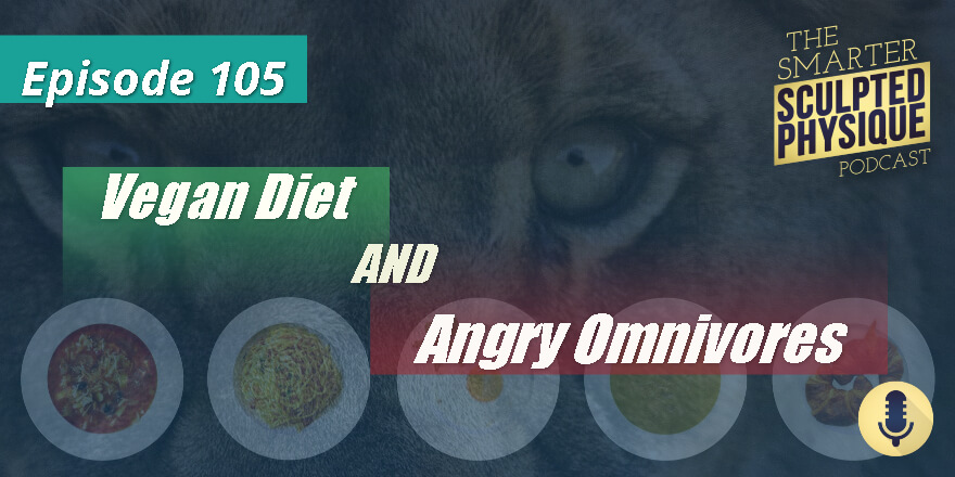 Episode 105.  Vegan Diet and Angry Omnivores