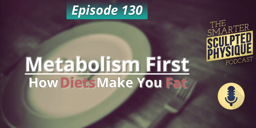 Episode 130. Metabolism First: How Diets Make You Fat